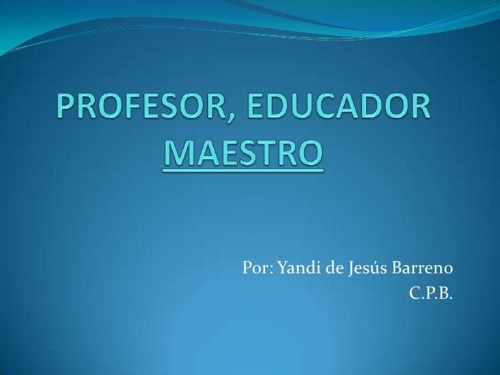PROFESOR, EDUCADOR MAESTRO<br />Por: Yandi de Jesús Barreno<br />C.P.B.<br />