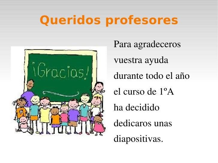 Queridos profesores          Paraagradeceros          vuestraayuda          durantetodoelaño          elcursode1ºA...