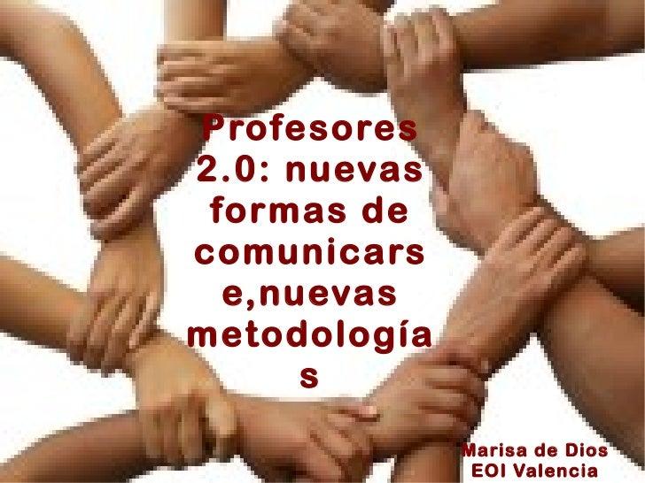 Profesores 2.0: nuevas formas de comunicarse,nuevas metodologías   Marisa de Dios EOI Valencia