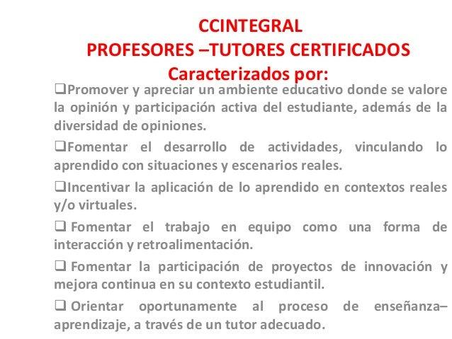 CCINTEGRAL PROFESORES –TUTORES CERTIFICADOS Caracterizados por: Promover y apreciar un ambiente educativo donde se valore...