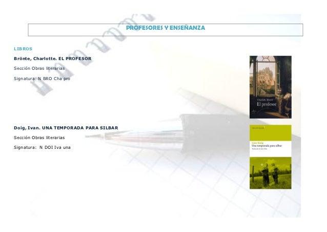 PROFESORES Y ENSEÑANZALIBROSBrönte, Charlotte. EL PROFESORSección Obras literariasSignatura: N BRO Cha proDoig, Ivan. UNA ...