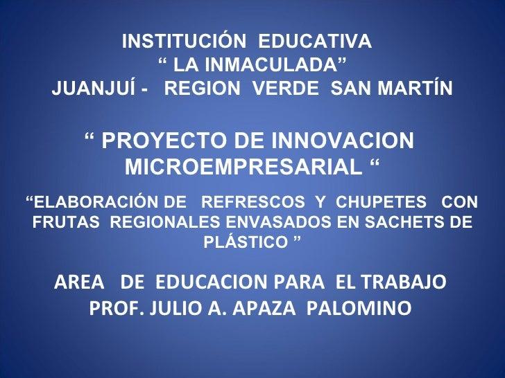 """INSTITUCIÓN  EDUCATIVA  """"  LA INMACULADA"""" JUANJUÍ -  REGION  VERDE  SAN MARTÍN """"  PROYECTO DE INNOVACION  MICROEMPRESARIAL..."""