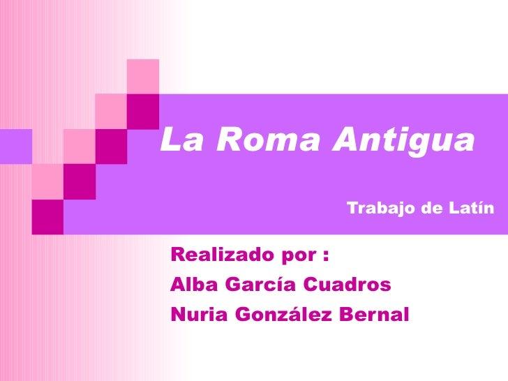 Trabajo de Latín Realizado por :  Alba García Cuadros Nuria González Bernal La Roma Antigua