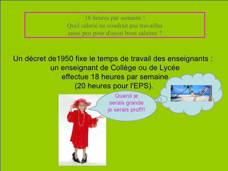 Un décret de1950 fixe le temps de travail des enseignants :   un enseignant de Collège ou deLycée effectue 18 heures par ...