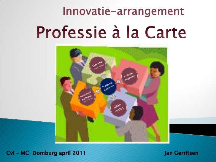Innovatie-arrangement<br />Professie à la Carte<br />CvI – MC  Domburg april 2011<br />Jan Gerritsen<br />
