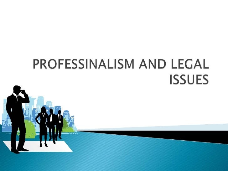 PROFESSINALISM AND LEGAL ISSUES<br />