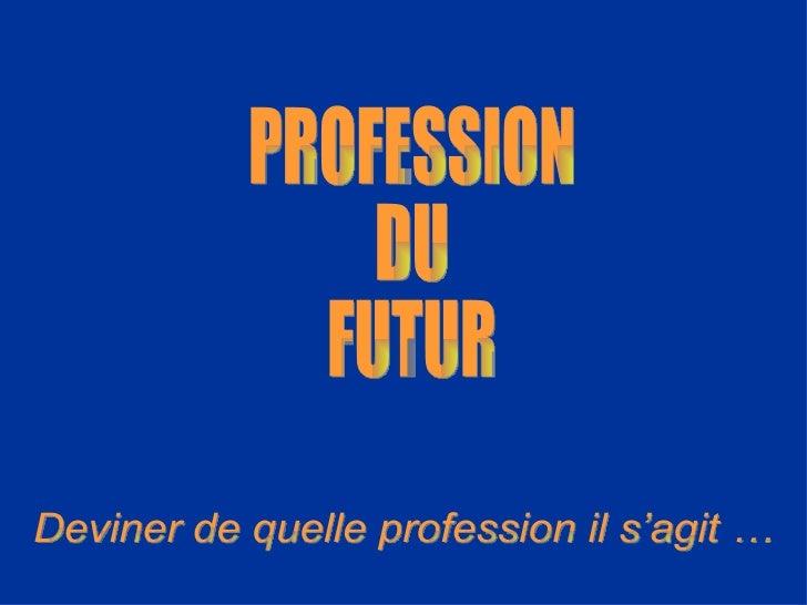 PROFESSION DU FUTUR Deviner de quelle profession il s'agit …