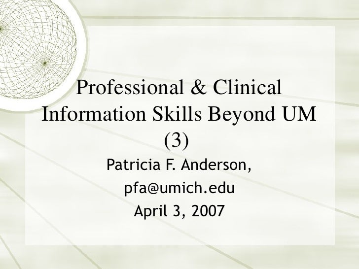 Professional & Clinical Information Skills Beyond UM (3)  Patricia F. Anderson, [email_address] April 3, 2007