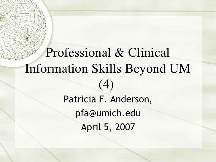 Professional & Clinical Information Skills Beyond UM (4)  Patricia F. Anderson, [email_address] April 5, 2007