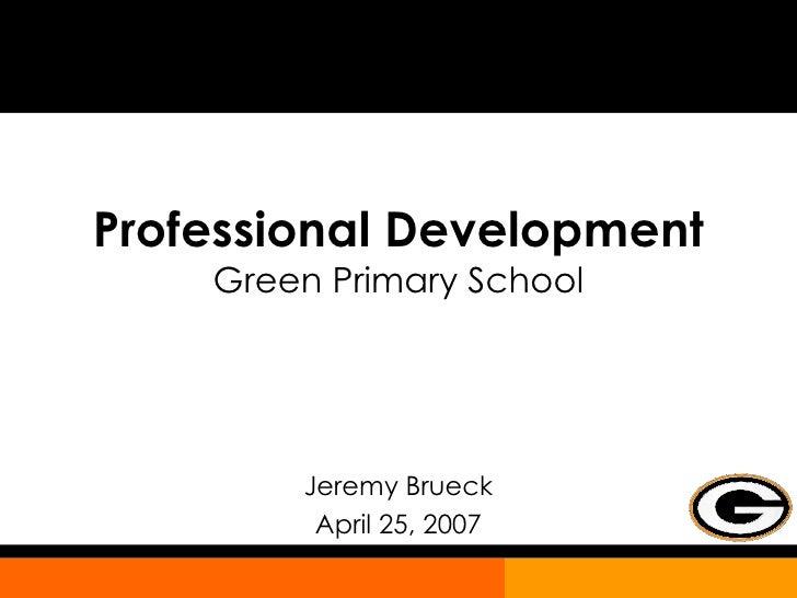 Professional Development Green Primary School Jeremy Brueck April 25, 2007