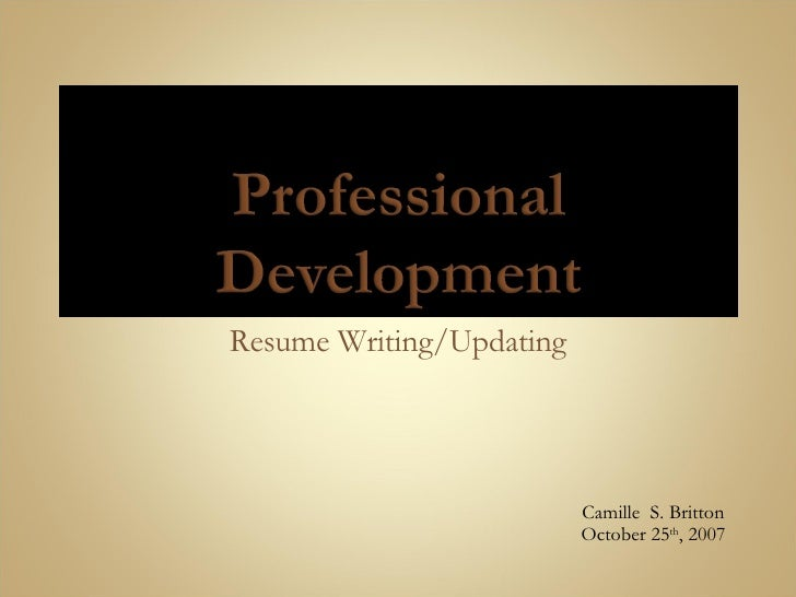Resume Writing/Updating Camille  S. Britton October 25 th , 2007