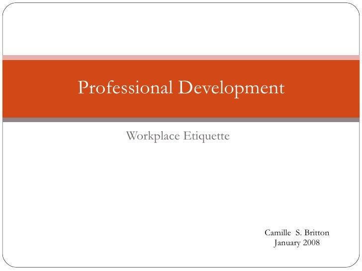 Workplace Etiquette Professional Development Camille  S. Britton January 2008
