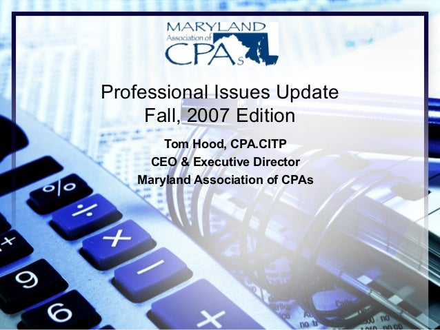 Professional Issues Update Fall, 2007 Edition Tom Hood, CPA.CITP CEO & Executive Director Maryland Association of CPAs