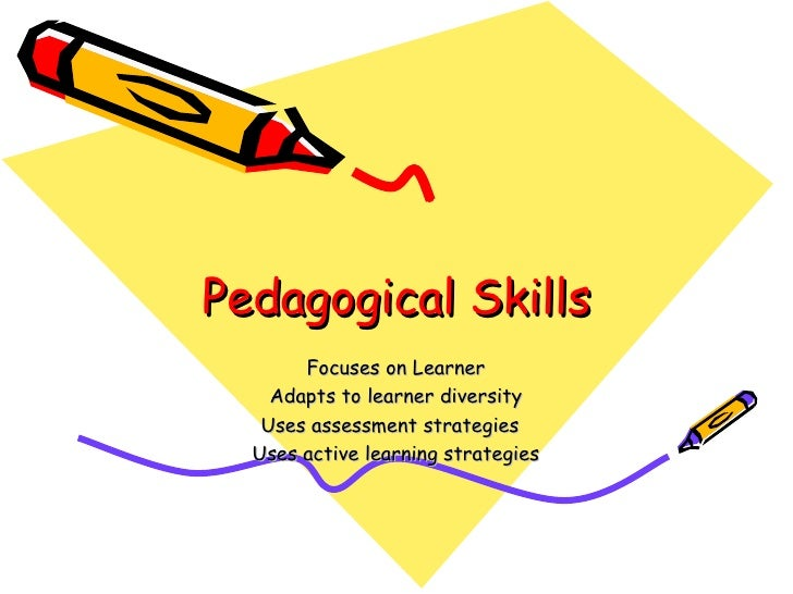 Pedagogical Skills Focuses on Learner Adapts to learner diversity Uses assessment strategies  Uses active learning strateg...