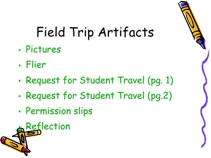 Field Trip Artifacts <ul><li>Pictures </li></ul><ul><li>Flier </li></ul><ul><li>Request for Student Travel (pg. 1) </li></...
