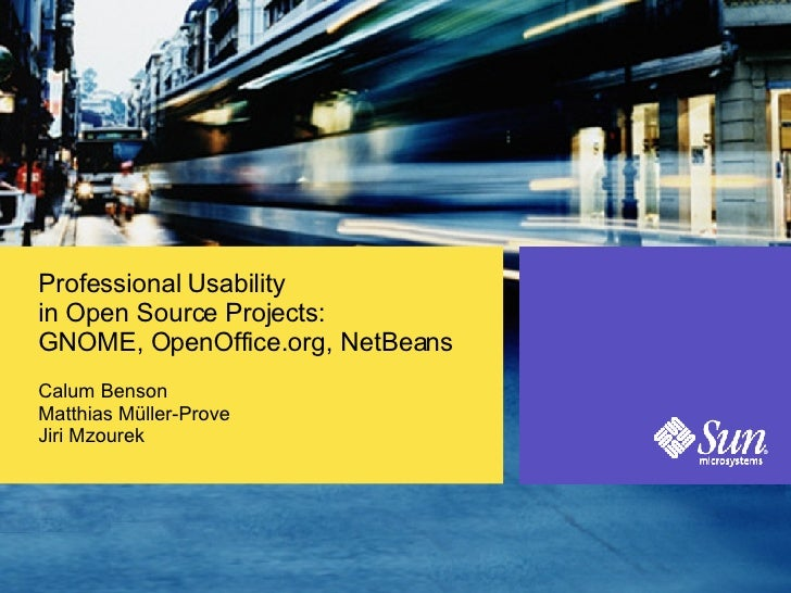 Professional Usability in Open Source Projects: GNOME, OpenOffice.org, NetBeans <ul><li>Calum Benson Matthias Müller-Prove...