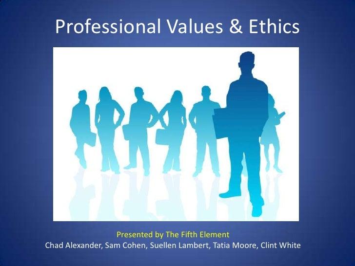Professional Values & Ethics<br />Presented by The Fifth Element<br />Chad Alexander, Sam Cohen, Suellen Lambert, Tatia Mo...