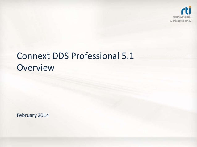 Your systems. Working as one.  Connext DDS Professional 5.1 Overview  February 2014