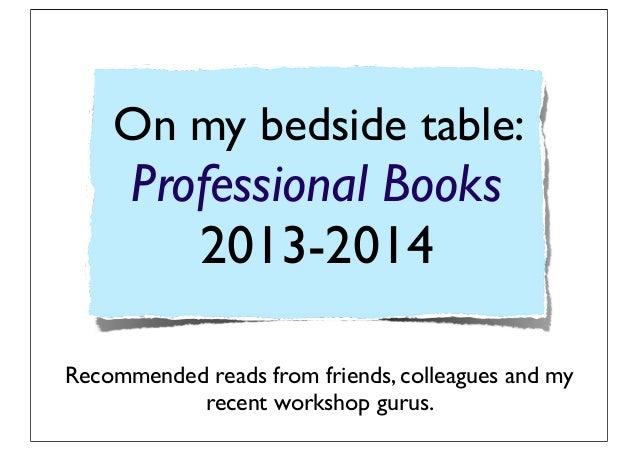 On my bedside table: Professional Books 2013-2014 Recommended reads from friends, colleagues and my recent workshop gurus.
