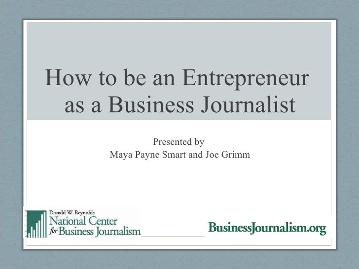 How to be an Entrepreneur  as a Business Journalist Presented by  Maya Payne Smart and Joe Grimm