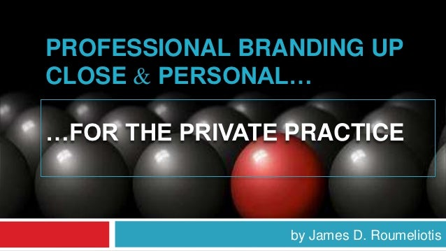 PROFESSIONAL BRANDING UPCLOSE & PERSONAL……FOR THE PRIVATE PRACTICE                 by James D. Roumeliotis