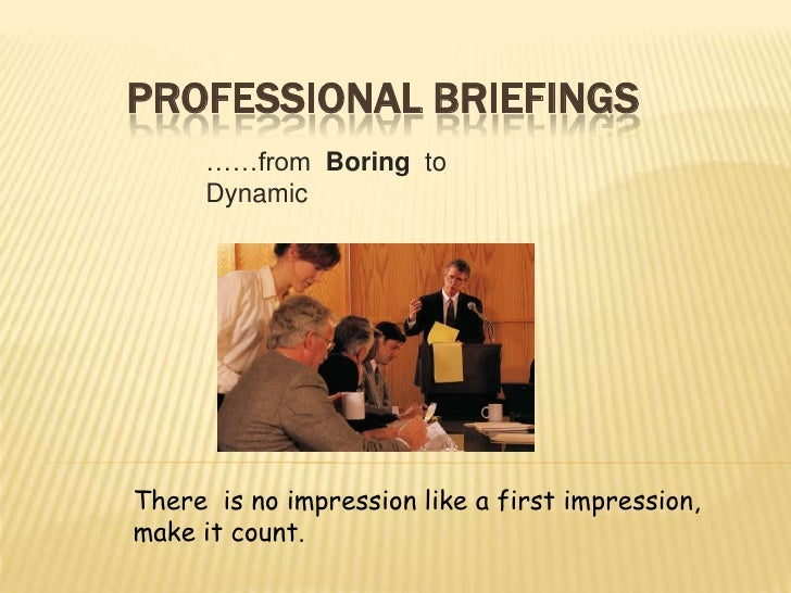 Professional Briefings<br />……from  Boring  to  Dynamic<br />There  is no impression like a first impression, make it coun...