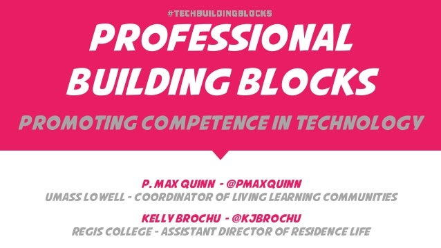 Professional Building Blocks Promoting Competence in Technology P. Max Quinn - @PMaxQuinn UMass Lowell - Coordinator of Li...