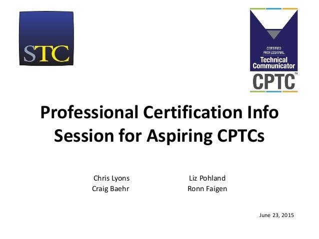 Professional Certification Info Session for Aspiring CPTCs Chris Lyons Liz Pohland Craig Baehr Ronn Faigen June 23, 2015