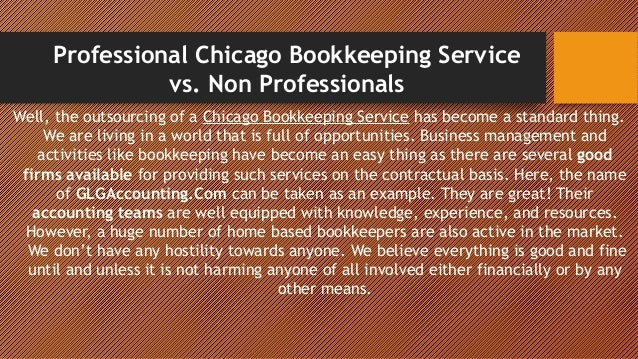 Professional Chicago Bookkeeping Service vs. Non Professionals Well, the outsourcing of a Chicago Bookkeeping Service has ...