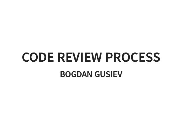 CODE REVIEW PROCESSCODE REVIEW PROCESS BOGDAN GUSIEVBOGDAN GUSIEV