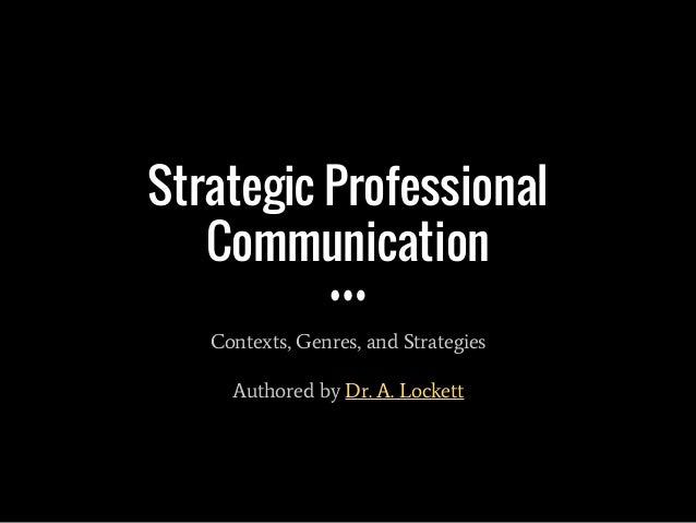 Strategic Professional Communication Contexts, Genres, and Strategies Authored by Dr. A. Lockett