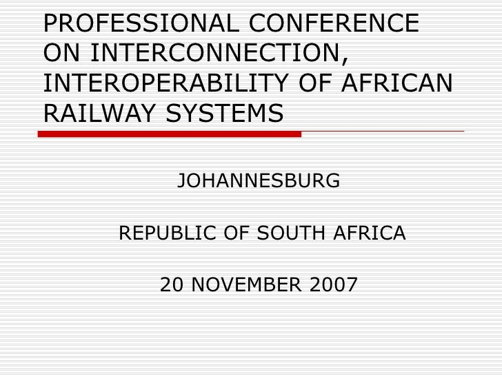 PROFESSIONAL CONFERENCE ON INTERCONNECTION, INTEROPERABILITY OF AFRICAN RAILWAY SYSTEMS JOHANNESBURG REPUBLIC OF SOUTH AFR...