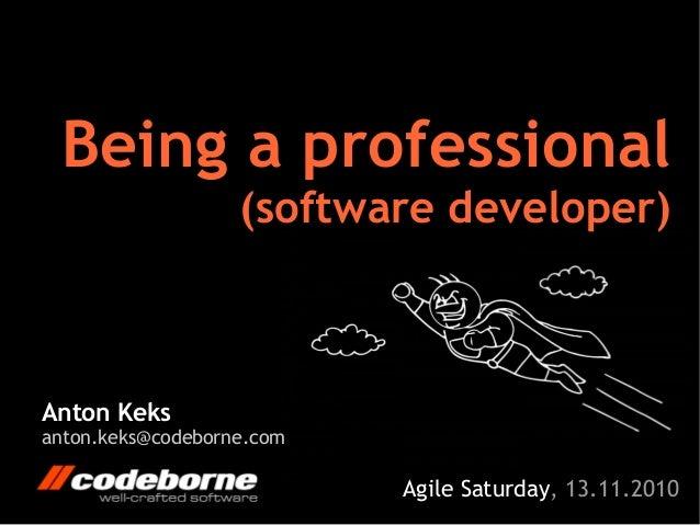 Anton Keks anton.keks@codeborne.com Being a professional (software developer) Agile Saturday, 13.11.2010