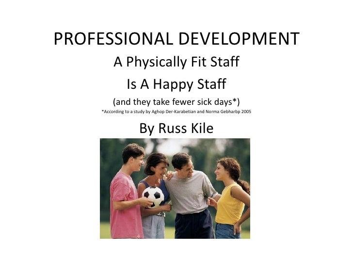PROFESSIONAL DEVELOPMENT<br />A Physically Fit Staff <br />Is A Happy Staff<br />(and they take fewer sick days*)<br />*Ac...