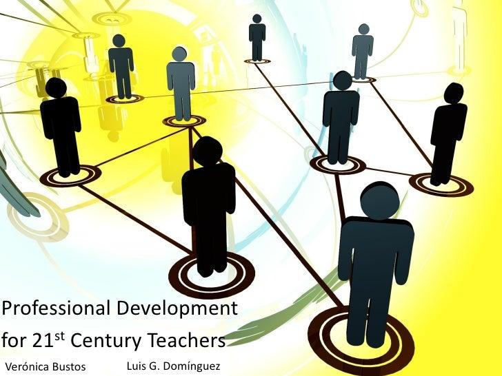 Professional Development for 21st Century Teachers Verónica Bustos   Luis G. Domínguez