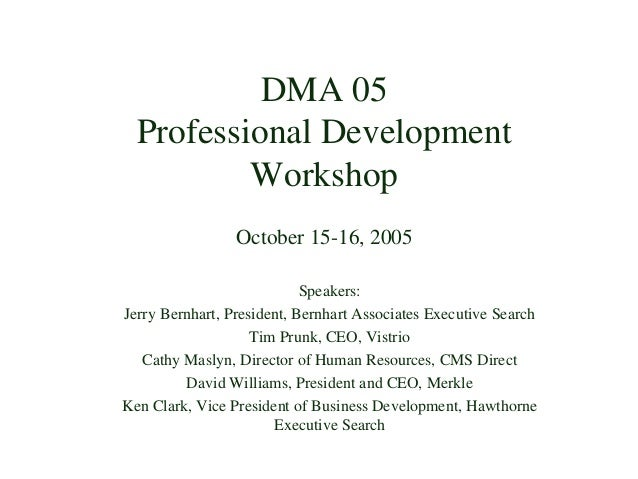 DMA 05 Professional Development Workshop October 15-16, 2005 Speakers: Jerry Bernhart, President, Bernhart Associates Exec...