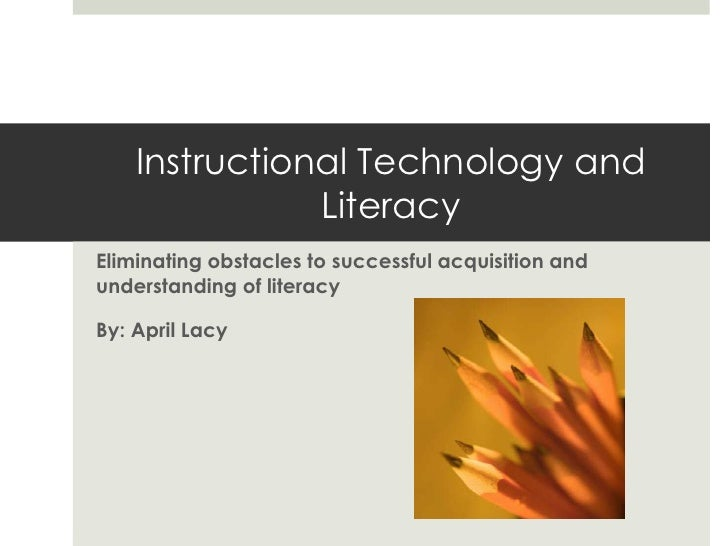 Instructional Technology and               LiteracyEliminating obstacles to successful acquisition andunderstanding of lit...