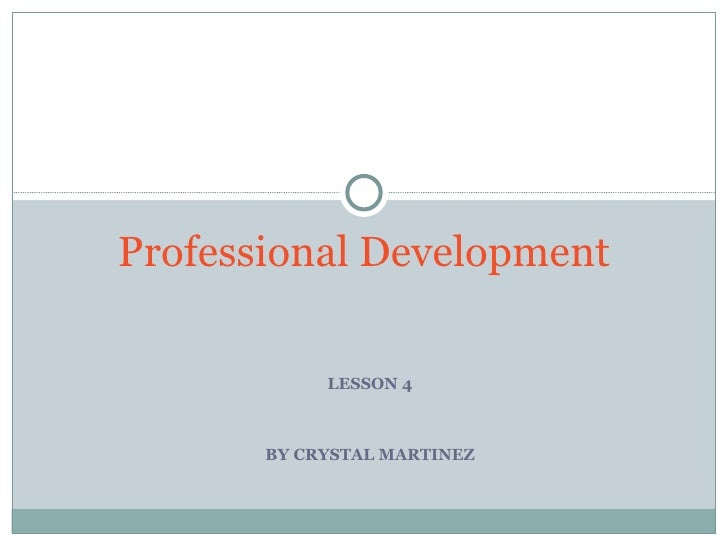 Professional Development            LESSON 4       BY CRYSTAL MARTINEZ