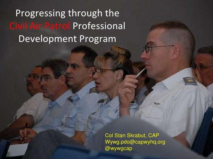 Progressing through theCivil Air Patrol Professional  Development Program                       Col Stan Skrabut, CAP     ...