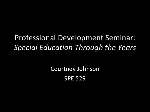 Professional Development Seminar:Special Education Through the Years          Courtney Johnson              SPE 529