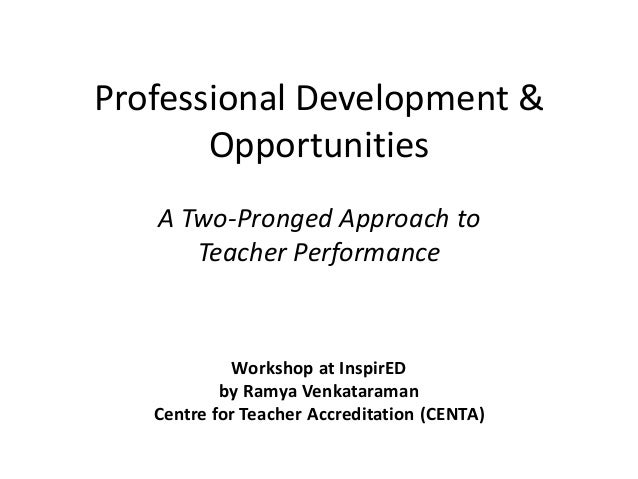Professional Development & Opportunities A Two-Pronged Approach to Teacher Performance Workshop at InspirED by Ramya Venka...