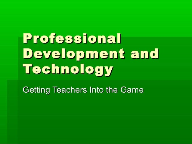 Pr ofessional Development and Technolog y Getting Teachers Into the Game