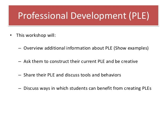 Professional Development (PLE)• This workshop will:   – Overview additional information about PLE (Show examples)   – Ask ...