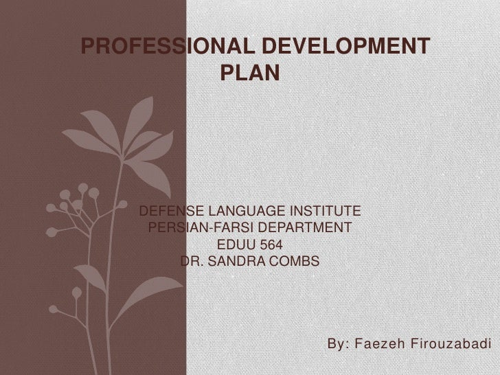 Professional Development PlanDefense Language InstitutePersian-Farsi DepartmentEDUU 564Dr. Sandra Combs<br />      By: Fae...