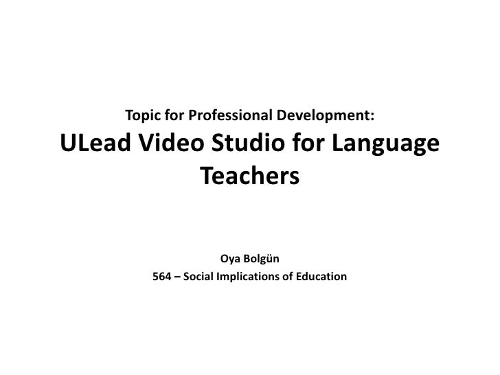 Topic for Professional Development: ULead Video Studio for Language Teachers<br />OyaBolgün<br />564 – Social Implications...