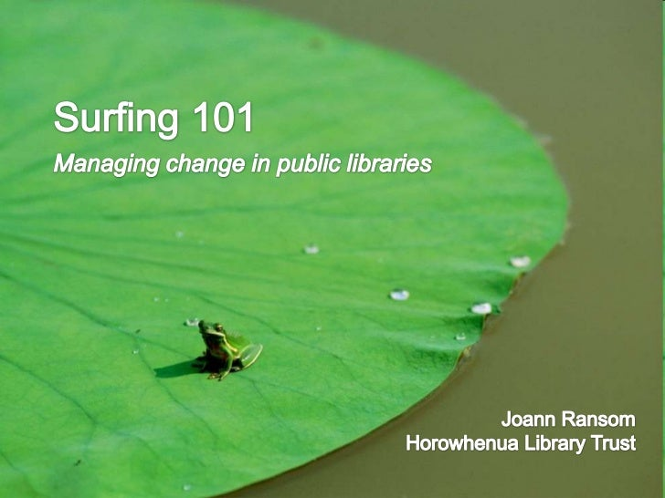 Surfing 101<br />Managing change in public libraries<br />Joann Ransom<br />Horowhenua Library Trust<br />