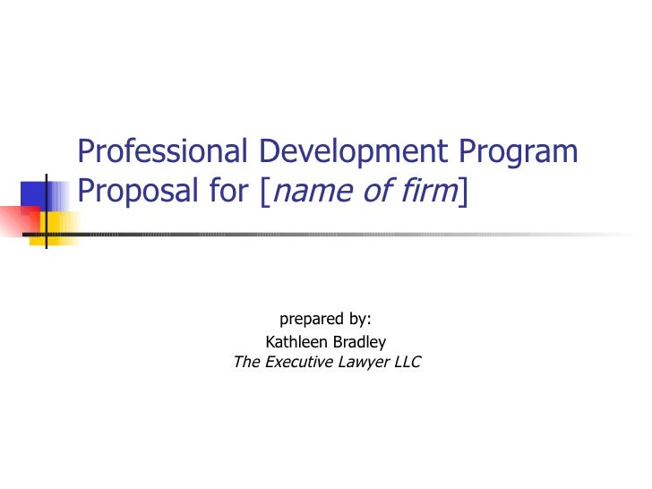 Professional Development Program Proposal for [ name of firm ]   prepared by: Kathleen Bradley The Executive Lawyer LLC