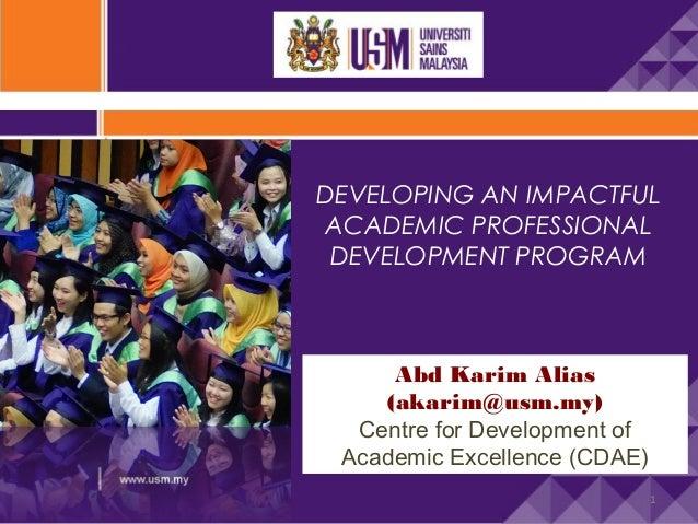 DEVELOPING AN IMPACTFUL ACADEMIC PROFESSIONAL DEVELOPMENT PROGRAM  Abd Karim Alias (akarim@usm.my) Centre for Development ...