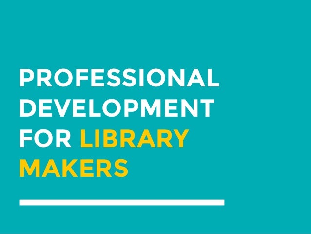 PROFESSIONAL DEVELOPMENT FOR LIBRARY MAKERS