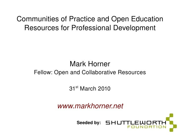 Communities of Practice and Open Education Resources for Professional Development Mark Horner Fellow: Open and Collaborati...